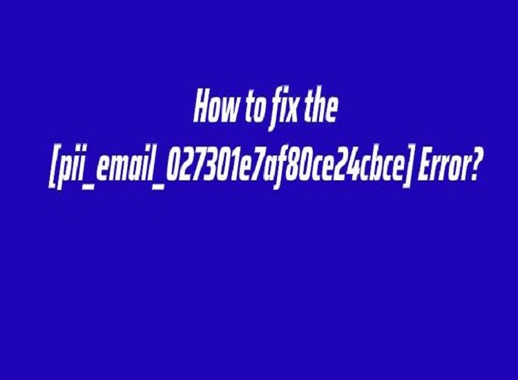 The Most Effective Method to Solve [pii_email_027301e7af80ce24cbce] Error